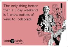I don't need 3 bottles of wine, but who cares because its a 3 weekend!!!