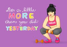 Do a little more than you did yesterday. Have to remind myself of this when the road to recovery seems long.