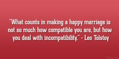 What counts in making a happy marriage is not so much how compatible you are, but how you deal with incompatibility - Leo Tolstoy Quote Marriage Thoughts, Happy Marriage, Love And Marriage, Successful Marriage, Wish Quotes, Great Quotes, Me Quotes, Tolstoy Quotes, Leo Tolstoy