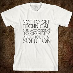 Not to get technical, but, according to chemistry ALCOHOL is a solution.