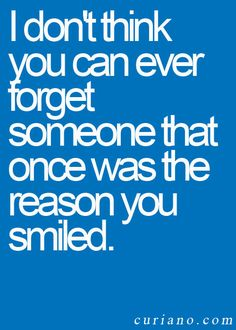 I don't think you can ever forget someone who was once the reason you smiled.