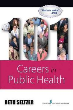 101 careers in public health / Beth Seltzer. Ideas about what you might do with a Health Sciences/Public Health degree.