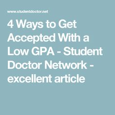 4 Ways to Get Accepted With a Low GPA - Student Doctor Network - excellent article