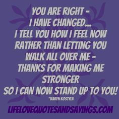 You are right- I have changed- I tell you how I feel now rather than letting you walk all over me- Thanks for making me stronger so I can now stand up to you! True Quotes, Funny Quotes, Random Quotes, Narcissistic Abuse, Narcissistic Mother, Emotional Abuse, The Victim, How I Feel, Happy Thoughts