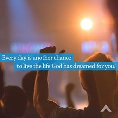 Every day is another chance to live the life God has dreamed for you!