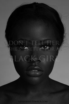 Pretty For A Black Girl   even though i personally have never had someone say this to me ive heard it said to my sister and thats not ok at all