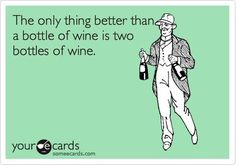 The only thing better than a bottle of wine is two bottles of wine!