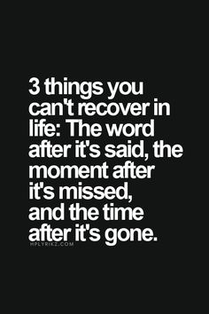 3 things you can't recover in life: the word after it's said, the moment after it's missed, and the time after it's gone. Loved you but never said the words to your face xx Positive Quotes, Motivational Quotes, Inspirational Quotes, Spiritual Quotes, Great Quotes, Quotes To Live By, Super Quotes, Life Is Too Short Quotes, Deep Quotes
