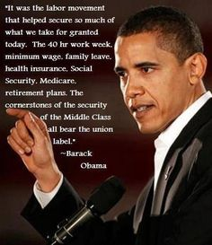"""It was the labor movement that helped secure so much of what we take for granted today.  The 40-hr work week; minimum wage; family leave; health insurance; social security; medicare; retirement plans.  The cornerstones of the security of the middle class all bear the union label.""  Barack Obama."