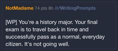 You're a history major. Your final exam is to travel back in time and successfully pass as a normal, everyday citizen. It's not going well.