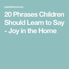 20 Phrases Children Should Learn to Say - Joy in the Home