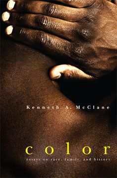 "Color: Essays on Race, Family, and History by Kenneth A. McClane  ""Kenneth McClane's voice is unique in American letters: pragmatic; contemplative; intriguingly moody; at times unabashedly and movingly sentimental. he chronicles a world of black people that is little-known and even less-imagined. COLOR is a wonderful book of beautifully written, understaed essays by an important writer who has steadily contributed to American letters."" --Elizabeth Alexander, Yale University"