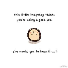 chibird: She wants to give you a little hedgehog pat on the back! It's not always easy, but you are doing good.