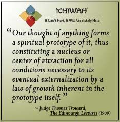 Our thought of anything forms a spiritual prototype of it, thus constituting a nucleus or center of attraction for all conditions necessary to its eventual externalization by a law of growth inherent in the prototype itself. – Judge Thomas Troward, The Edinburgh Lectures (1909)
