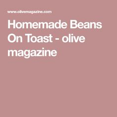 Homemade Beans On Toast - olive magazine