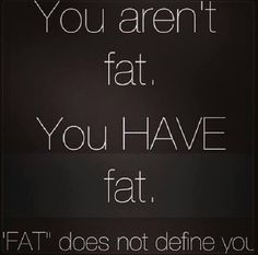 You are not fat! You have fat. FAT does not define you!