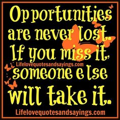 Opportunity 'if you miss it someone else will take it! !