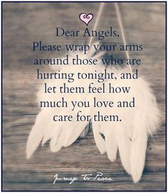 Dear Angels, Please wrap your arms around those who are hurting tonight and, and let them feel how much you love and care for them. Angel Protector, Love Quotes, Inspirational Quotes, Wing Quotes, Feather Quotes, Dragonfly Quotes, Motivational, Angel Prayers, Angel Guidance