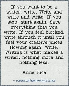 """""""If you want to be a writer, write..."""" - Anne Rice. She is right."""