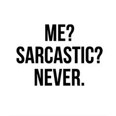 I'm totally NEVER sarcastic, and by never I mean all the time...