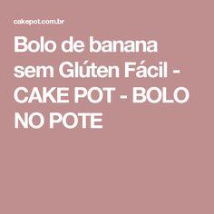 Bolo de banana sem Glúten Fácil - CAKE POT - BOLO NO POTE