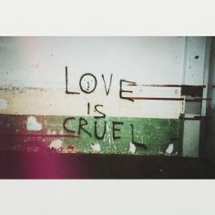 love isnt cruel, but it sure feels that way when your hurting.