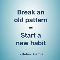 """Break an old habit = Start a new habit."" - Robin Sharma."