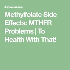 Methylfolate Side Effects: MTHFR Problems | To Health With That!