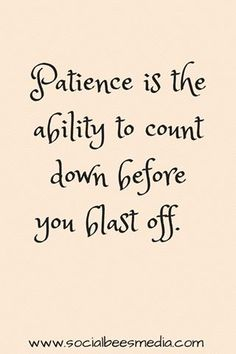 Patience is the ability to count down before you blast off