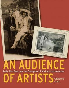 An audience of artists : Dada, Neo-Dada, and the emergence of abstract expressionism / Catherine Craft.