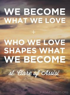 We Become what we love. Who we love shapes what we become. - St. Clare of Assisi