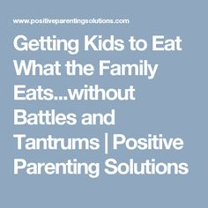 Getting Kids to Eat What the Family Eats...without Battles and Tantrums | Positive Parenting Solutions