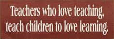 "Teachers who love teaching, teach children to love learning. Wooden Sign by Sawdust City LLC. $11.00. Available in over 40 colors!. Sanded and Stained for a worn ""old"" look.. Size: 3.5x10 in.. Solid Pine. Routed slot in back for hanging. Solid wood sign for the home. Made by hand in the USA!"