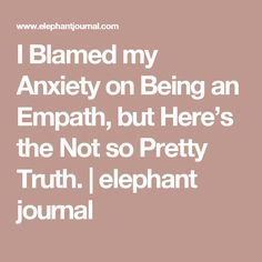 I Blamed my Anxiety on Being an Empath, but Here's the Not so Pretty Truth. | elephant journal