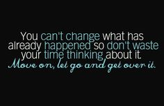 Simple concept to remember & apply. Move on, let go and get over it.