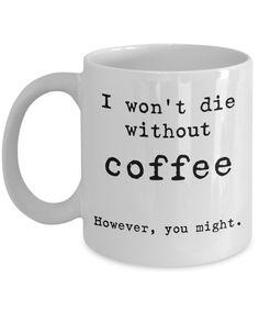 I won't die without coffee. Funny coffee mug. Sarcastic mug. Funny Coffee Cups, Cute Coffee Mugs, Funny Mugs, Sarcastic Quotes, Funny Quotes, Coffee Cup Design, Diy Mugs, Coffee Humor, Mug Cup