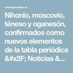 Nihonio, moscovio, téneso y oganesón, confirmados como nuevos elementos de la tabla periódica / Noticias / SINC