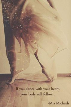 If you DANCE with your HEART, your body will follow. Si bailas con el corazón, tu cuerpo lo seguirá.