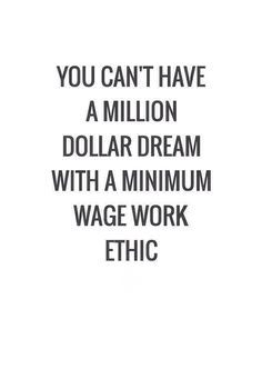 """You can't have a million dollar dream with a minimum wage work ethic."" Stephen C Hogan - More at: http://quotespictures.net/21017/you-cant-have-a-million-dollar-dream-with-a-minimum-wage-work-ethic-stephen-c-hogan"