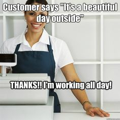 customer says its a beautiful day outside thanks im w - Angry Cashier