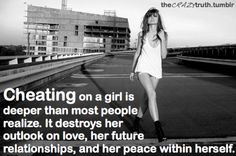 This is very true- what's funny. Cheating on someone to be with someone else, and then cheating on that girl... I mean seriously? You're not gods gift to women! And how about you start caring how you make others feel!