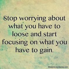 Stop worrying about what you have to loose and start focusing on what you have to gain failure quote