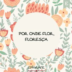 Por onde Flor, floresça. More Than Words, Some Words, Positive Mind, Positive Vibes, Good Sentences, Some Quotes, Quote Posters, God Is Good, Inspire Me