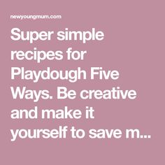 Super simple recipes for Playdough Five Ways. Be creative and make it yourself to save money and it allows more room for fun!