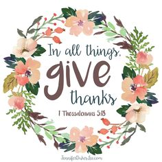 In ALL things, give thanks. 1 Thess. 5:18