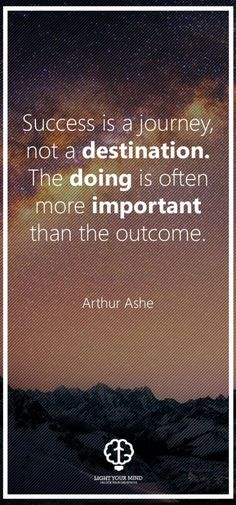 """Success is a journy, not a destination. The doing is often more important than the outcome."" - Arthur Ashe 