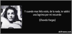 Y cuando mas feliz estés, de la nada, te saldrá una lagrima por mi recuerdo (Chavela Vargas)