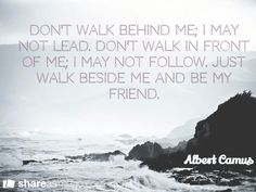 Don't walk behind me; I may not lead. Don't walk in front of me; I may not follow. Just walk beside me and be my friend. / Albert Camus