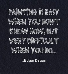 Painting is easy when you don't know how, but very difficult when you do. Edgar Degas