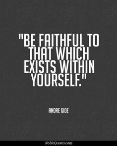 Be faithful to that which exisits within yourself.
